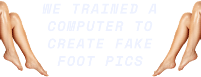 WE TRAINED A COMPUTER TO CREAT FAKE FOOT PICS